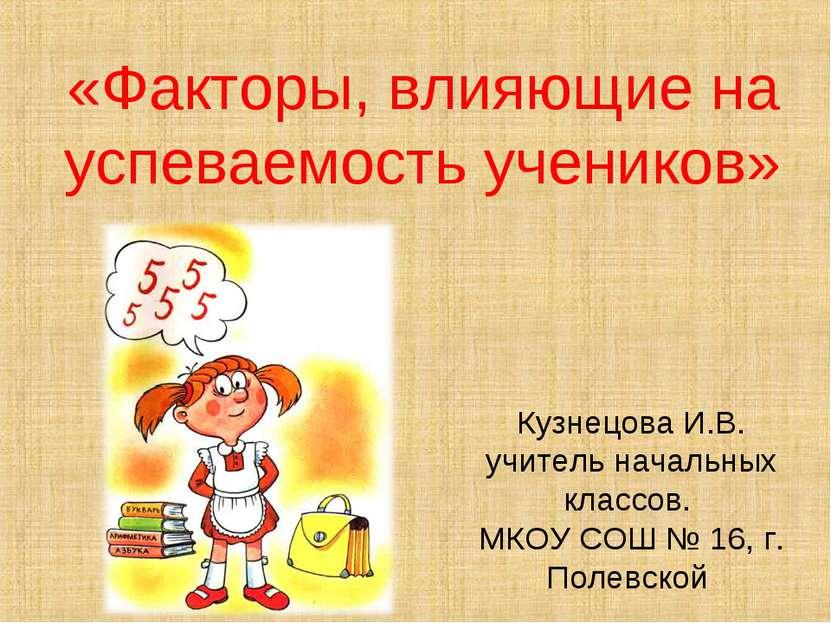 «Факторы, влияющие на успеваемость учеников» Кузнецова И.В. учитель начальных...