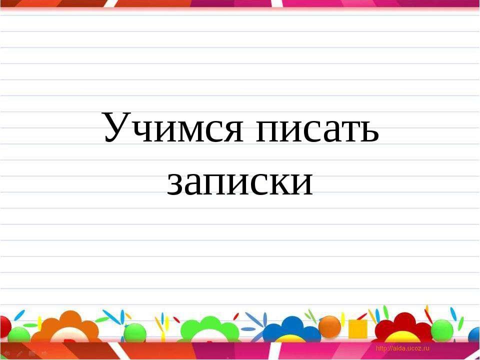 Учимся писать записки