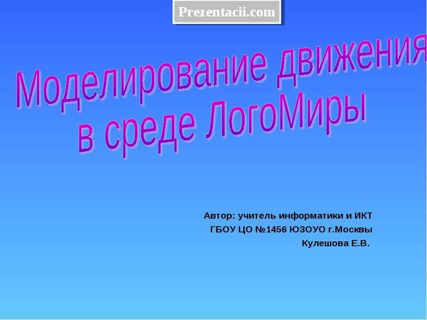 Автор: учитель информатики и ИКТ ГБОУ ЦО №1456 ЮЗОУО г.Москвы Кулешова Е.В. P...