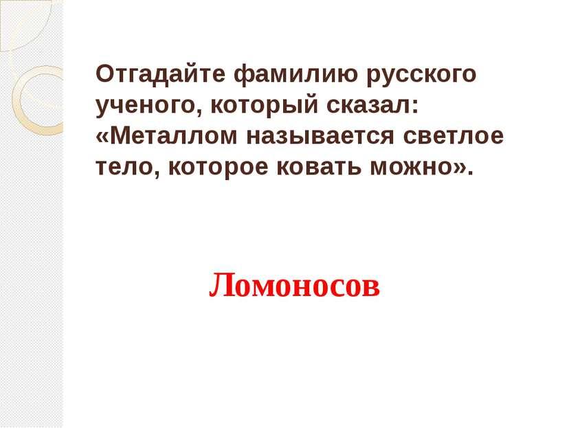Отгадайте фамилию русского ученого, который сказал: «Металлом называется свет...