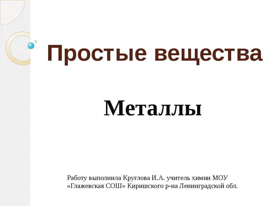 Простые вещества Металлы Работу выполнила Круглова И.А. учитель химии МОУ «Гл...