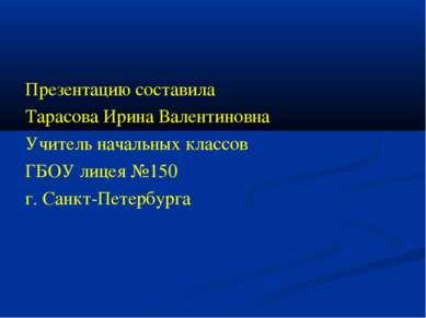 Презентацию составила Тарасова Ирина Валентиновна Учитель начальных классов Г...