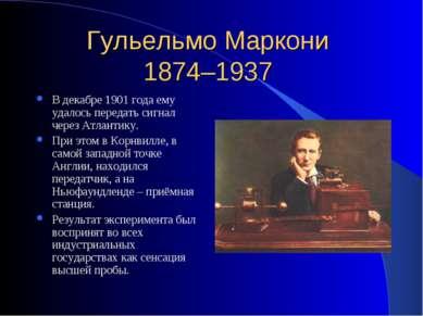 Гульельмо Маркони 1874–1937 В декабре 1901 года ему удалось передать сигнал ч...