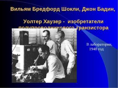 Вильям Бредфорд Шокли, Джон Бадин, Уолтер Хаузер - изобретатели полупроводник...