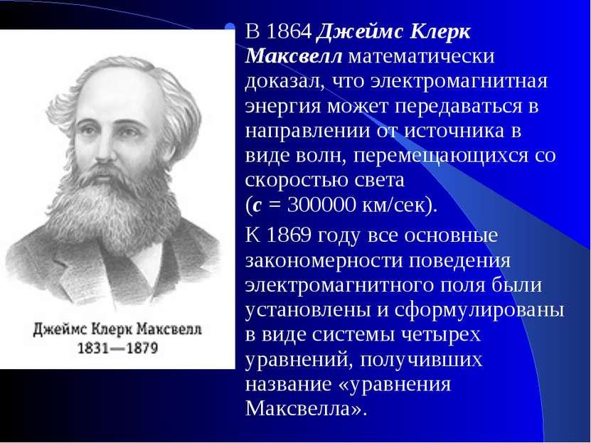 В 1864 Джеймс Клерк Максвелл математически доказал, что электромагнитная энер...
