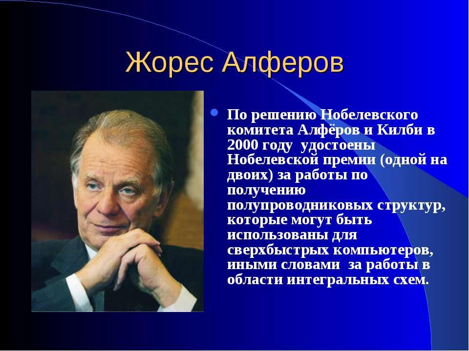 Жорес Алферов По решению Нобелевского комитета Алфёров и Килби в 2000 году уд...