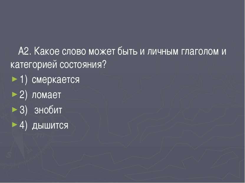 А2. Какое слово может быть и личным глаголом и категорией состояния? 1) смерк...