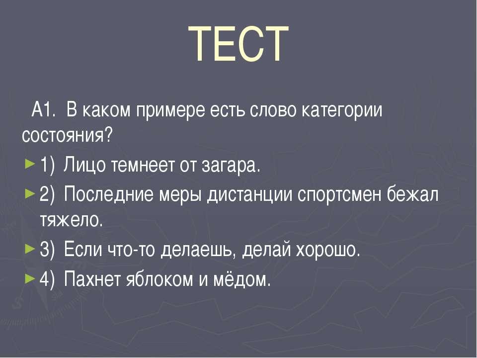 ТЕСТ А1. В каком примере есть слово категории состояния? 1) Лицо темнеет от з...