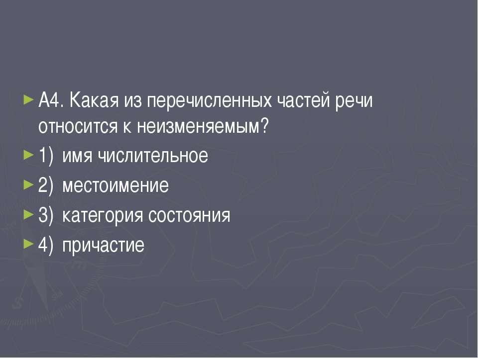 А4. Какая из перечисленных частей речи относится к неизменяемым? 1) имя числи...