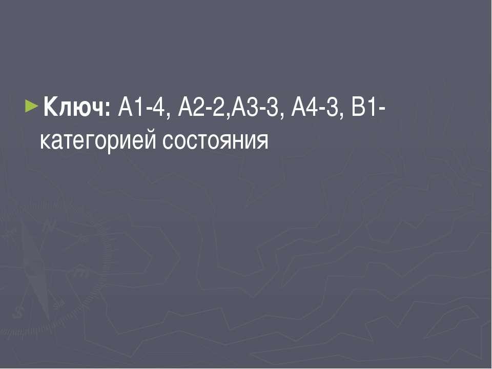 Ключ: А1-4, А2-2,А3-3, А4-3, В1-категорией состояния
