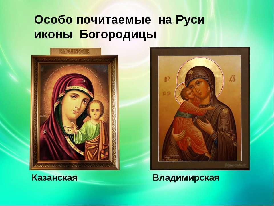 Особо почитаемые на Руси иконы Богородицы Казанская Владимирская