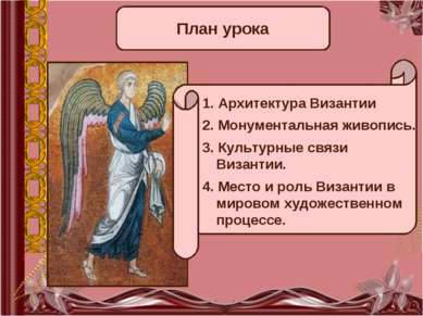 План урока 1. Архитектура Византии 2. Монументальная живопись. 3. Культурные ...