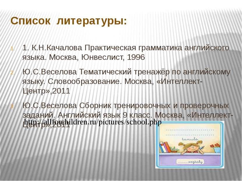 Список литературы: 1. К.Н.Качалова Практическая грамматика английского языка....