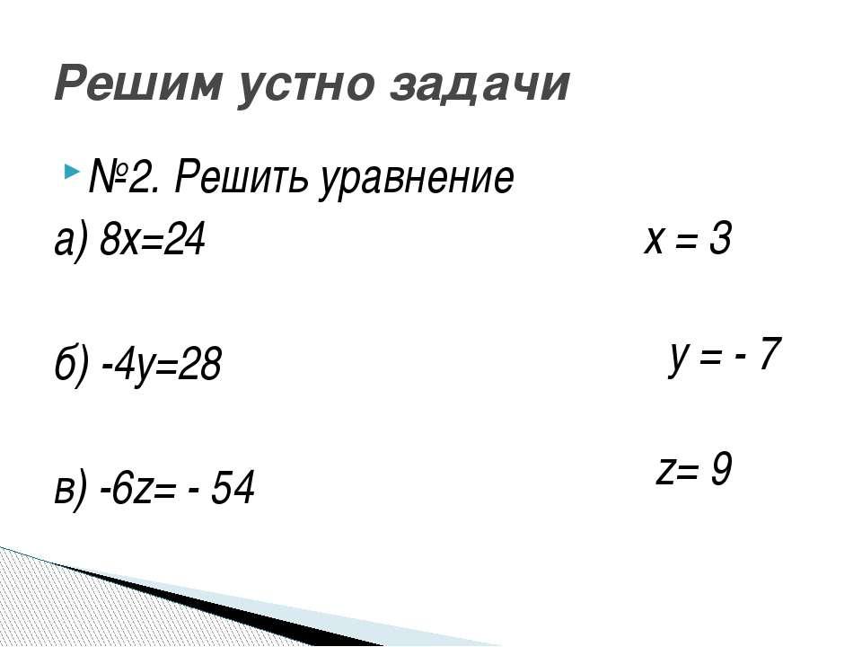 №2. Решить уравнение а) 8х=24 б) -4у=28 в) -6z= - 54 Решим устно задачи x = 3...