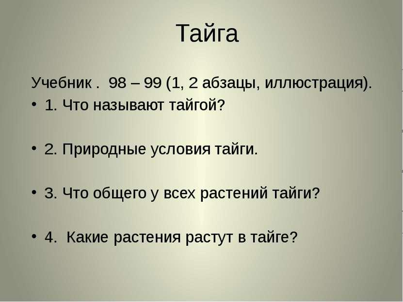 Тайга Учебник . 98 – 99 (1, 2 абзацы, иллюстрация). 1. Что называют тайгой? 2...
