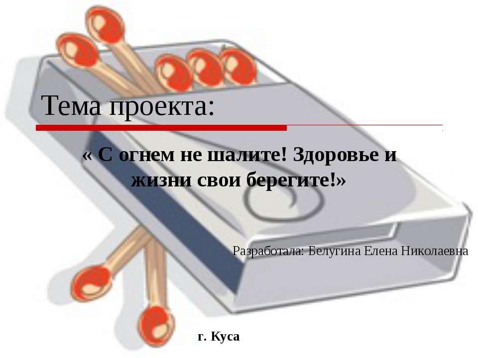 Тема проекта: « С огнем не шалите! Здоровье и жизни свои берегите!» Разработа...