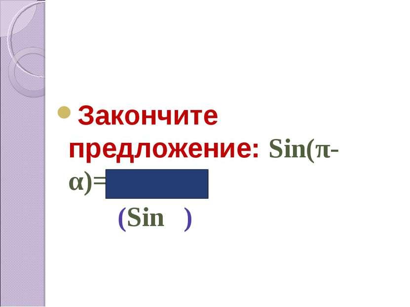 Закончите предложение: Sin(π-α)=… (Sinα)