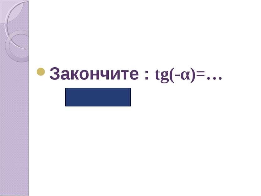 Закончите : tg(-α)=… (-tgα)
