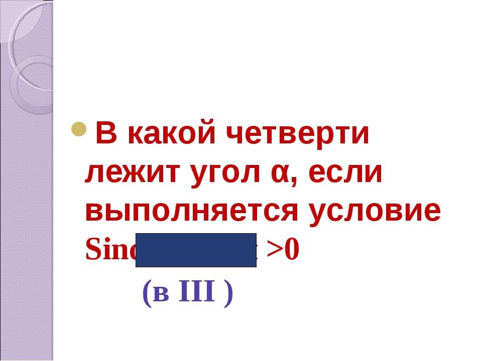 В какой четверти лежит угол α, если выполняется условие Sinα < 0, tgα >0 (в I...