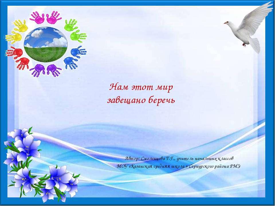 Нам этот мир завещано беречь Автор: Смоленцева Т.Г., учитель начальных классо...