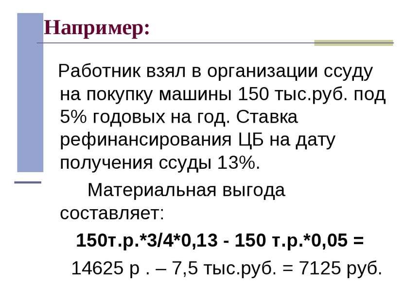 Например: Работник взял в организации ссуду на покупку машины 150 тыс.руб. по...