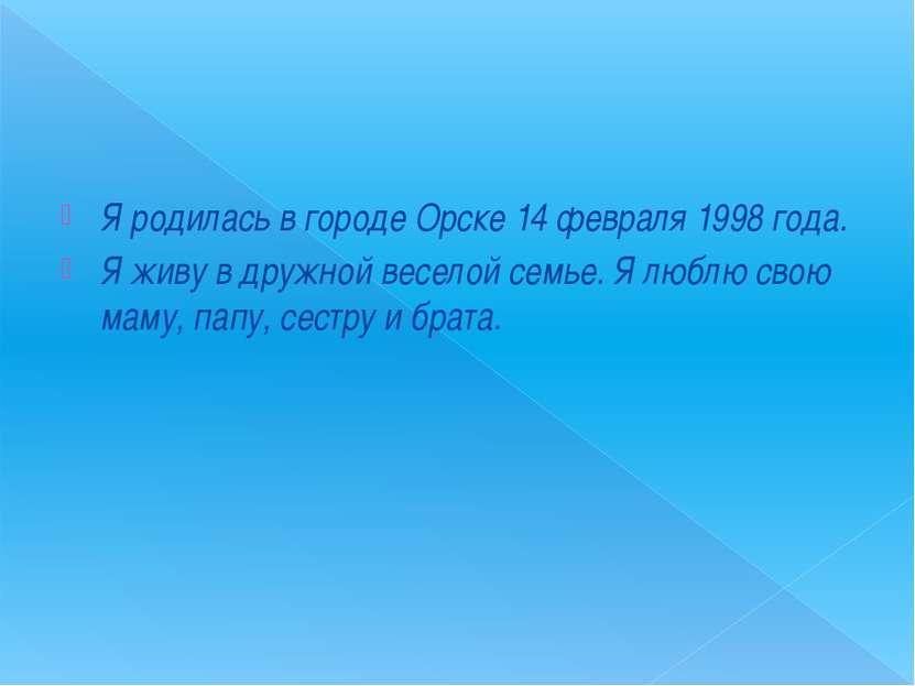 Я родилась в городе Орске 14 февраля 1998 года. Я живу в дружной веселой семь...