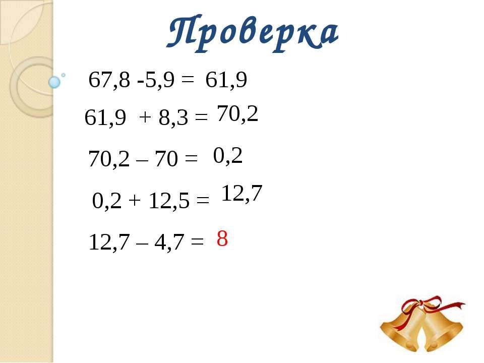 Проверка 67,8 -5,9 = 61,9 61,9 + 8,3 = 70,2 70,2 – 70 = 0,2 0,2 + 12,5 = 12,7...