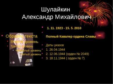 Шулайкин Александр Михайлович 1. 11. 1923 - 15. 5. 2010 Полный Кавалер ордена...
