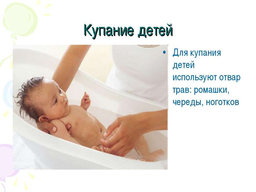 Купание детей Для купания детей используют отвар трав: ромашки, череды, ноготков