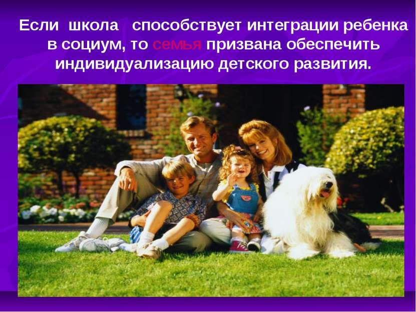Если школа способствует интеграции ребенка в социум, то семья призвана обеспе...