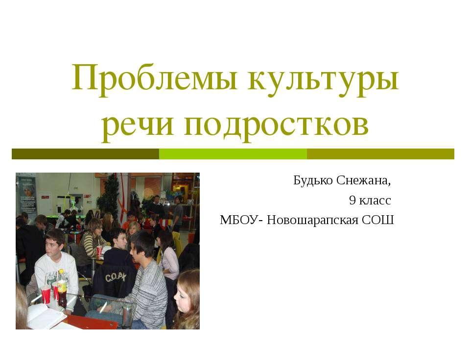 Проблемы культуры речи подростков Будько Снежана, 9 класс МБОУ- Новошарапская...