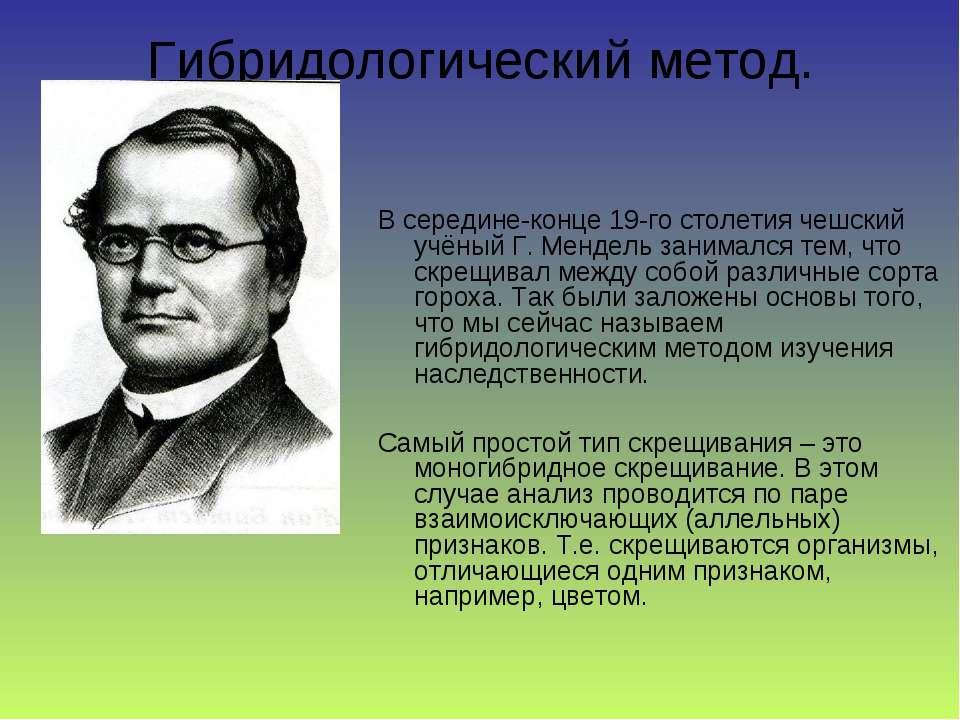 Гибридологический метод. В середине-конце 19-го столетия чешский учёный Г. Ме...