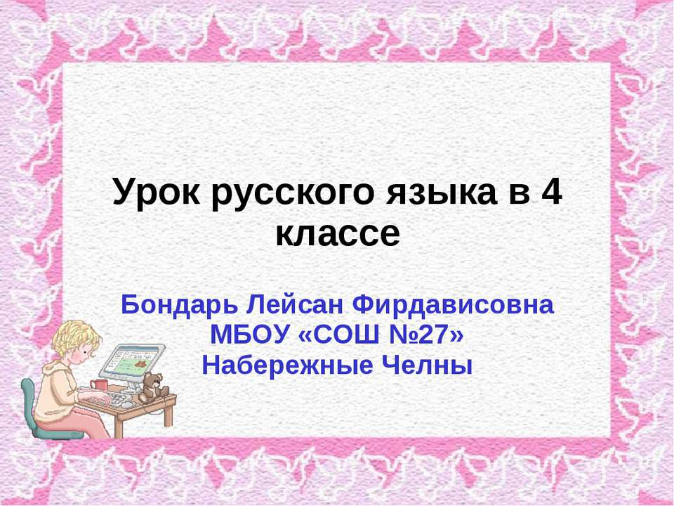 Урок русского языка в 4 классе Бондарь Лейсан Фирдависовна МБОУ «СОШ №27» Наб...