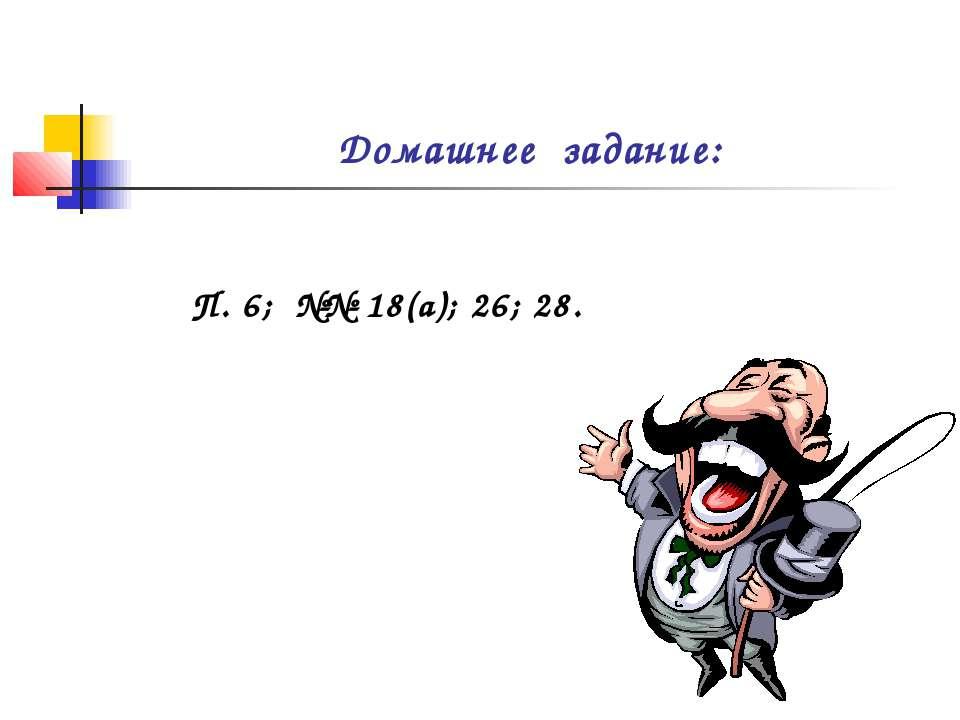 Домашнее задание: П. 6; №№ 18(а); 26; 28.