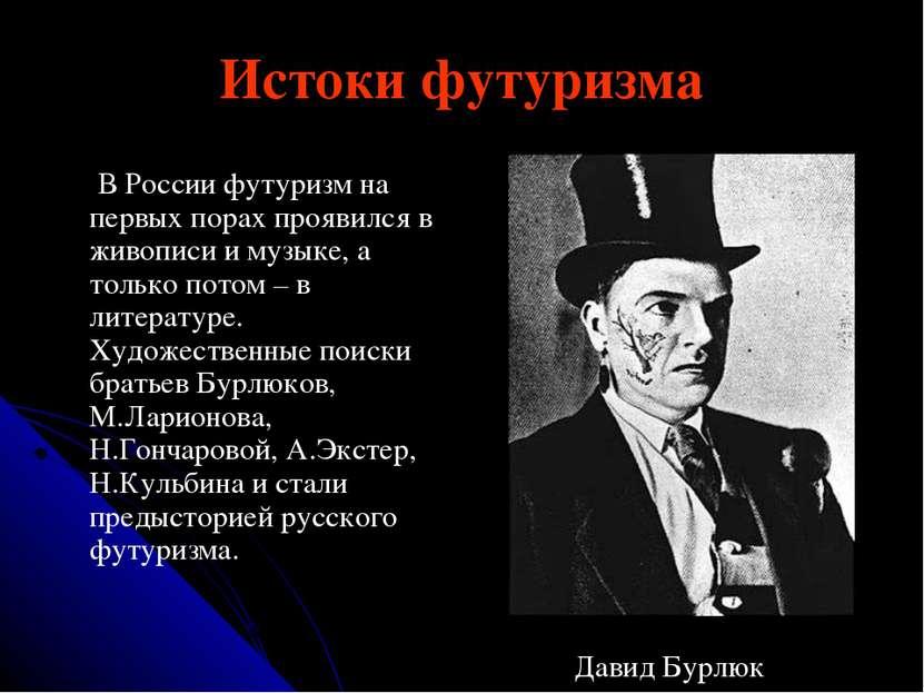 Истоки футуризма В России футуризм на первых порах проявился в живописи и муз...