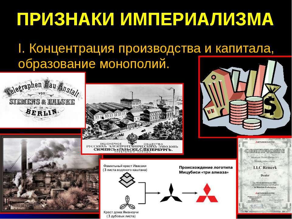 ПРИЗНАКИ ИМПЕРИАЛИЗМА I. Концентрация производства и капитала, образование мо...