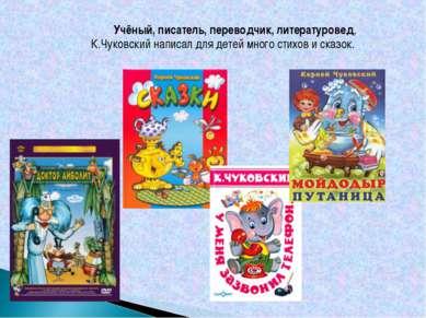 Учёный, писатель, переводчик, литературовед, К.Чуковский написал для детей мн...