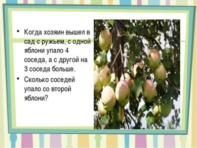 Когда хозяин вышел в сад с ружьем, с одной яблони упало 4 соседа, а с другой ...