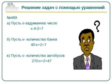 Решение задач с помощью уравнений №489 а) Пусть х-задуманное число х:4-2=7 б)...