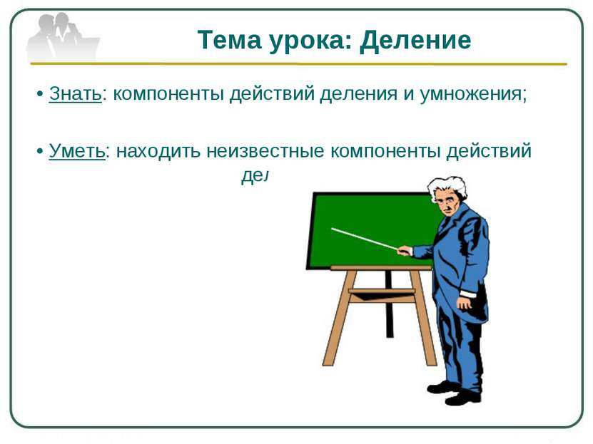 Тема урока: Деление • Знать: компоненты действий деления и умножения; • Уметь...