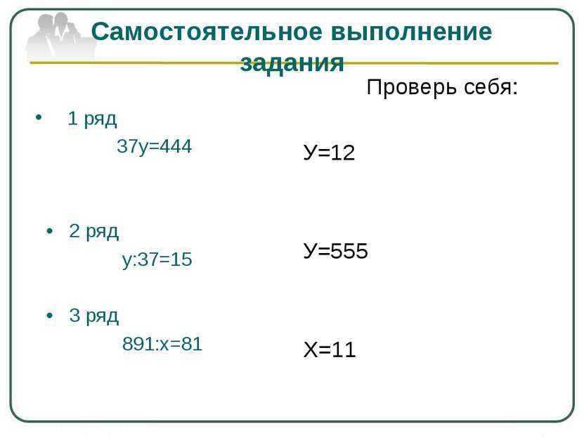 Самостоятельное выполнение задания 1 ряд 37у=444 • 2 ряд у:37=15 • 3 ряд 891:...