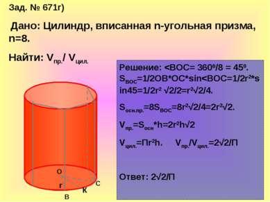 Зад. № 671г) Дано: Цилиндр, вписанная n-угольная призма, n=8. Найти: Vпр./ Vц...