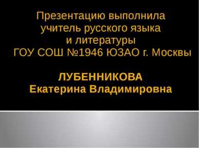 Презентацию выполнила учитель русского языка и литературы ГОУ СОШ №1946 ЮЗАО ...