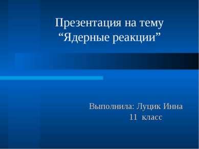 """Выполнила: Луцик Инна 11 класс Презентация на тему """"Ядерные реакции"""""""