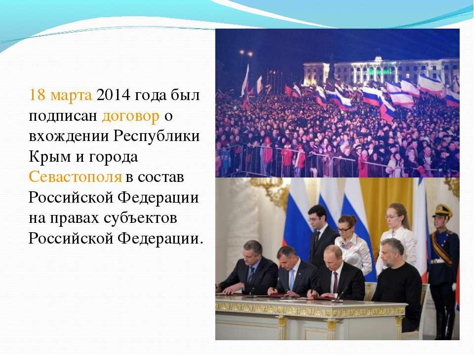18 марта 2014 года был подписан договор о вхождении Республики Крым и города ...