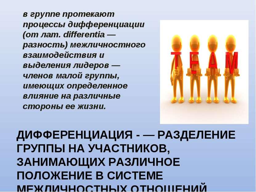 ДИФФЕРЕНЦИАЦИЯ - — РАЗДЕЛЕНИЕ ГРУППЫ НА УЧАСТНИКОВ, ЗАНИМАЮЩИХ РАЗЛИЧНОЕ ПОЛО...
