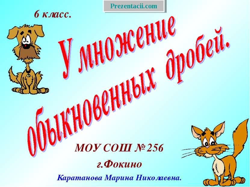 МОУ СОШ № 256 г.Фокино Каратанова Марина Николаевна. 6 класс. Prezentacii.com