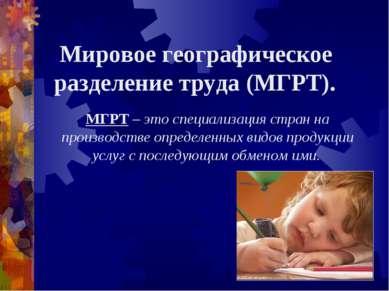 Мировое географическое разделение труда (МГРТ). МГРТ – это специализация стра...