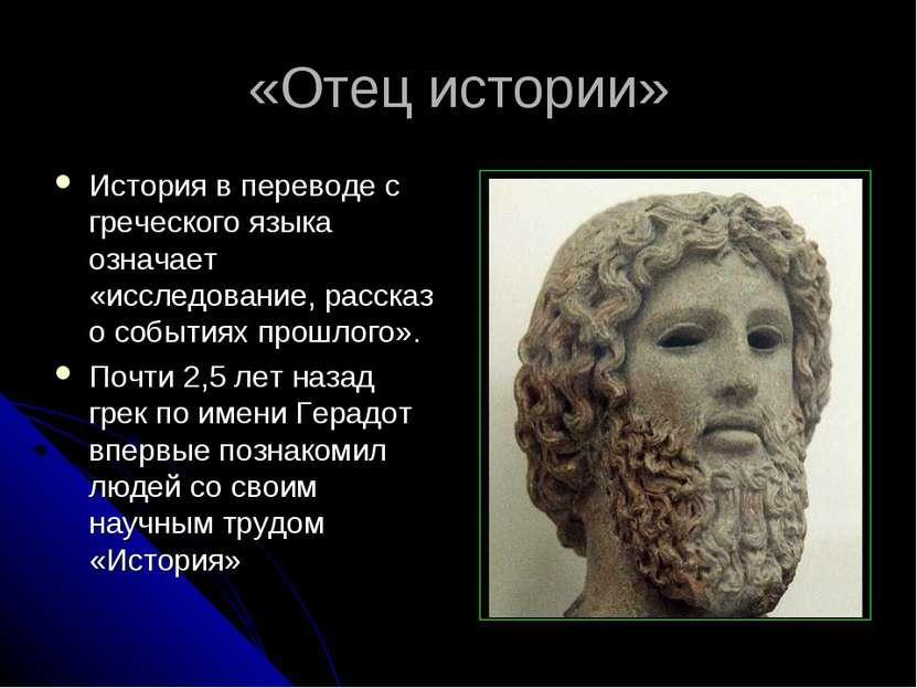 «Отец истории» История в переводе с греческого языка означает «исследование, ...