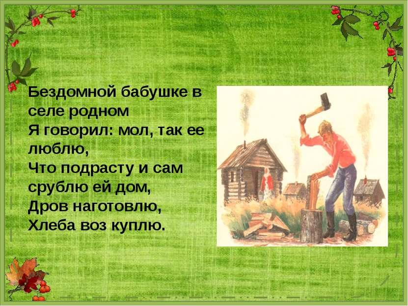 Бездомной бабушке в селе родном Я говорил: мол, так ее люблю, Что подрасту и ...